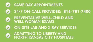 Same day appointments, 24/7 On Call, Preventative Well-child and Well-woman exams, On-site Lab, On-site X-Ray, Admitting to Liberty and North Kansas City Hospitals